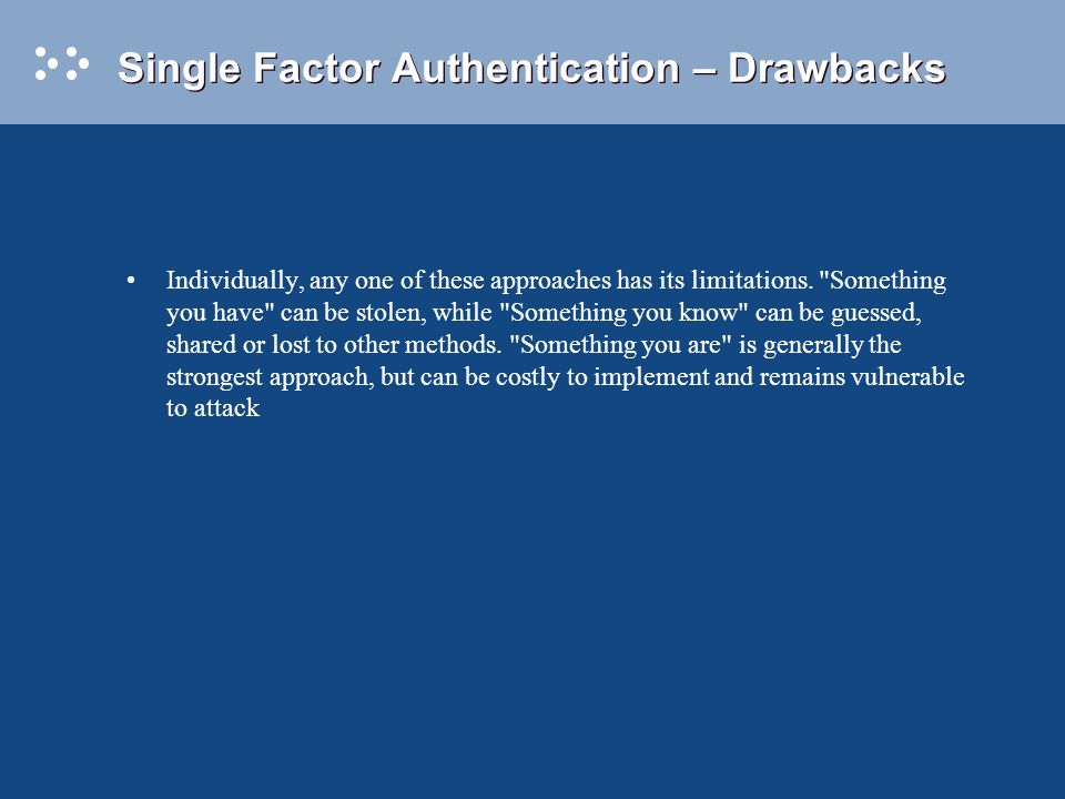 Single Factor Authentication – Drawbacks Individually, any one of these approaches has its limitations.