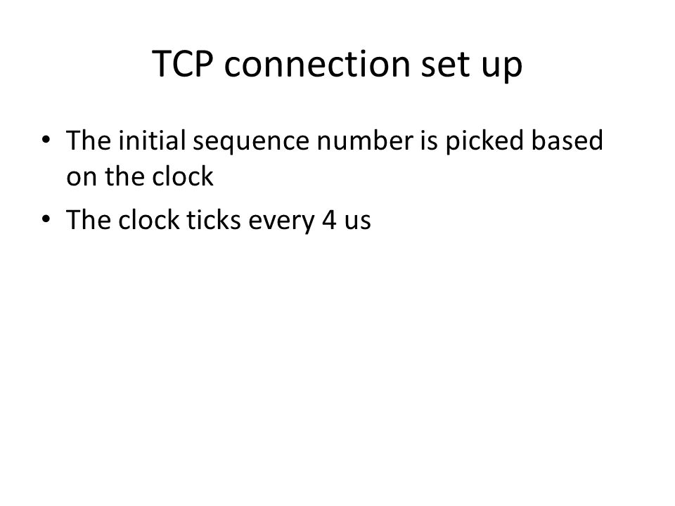 TCP connection set up The initial sequence number is picked based on the clock The clock ticks every 4 us