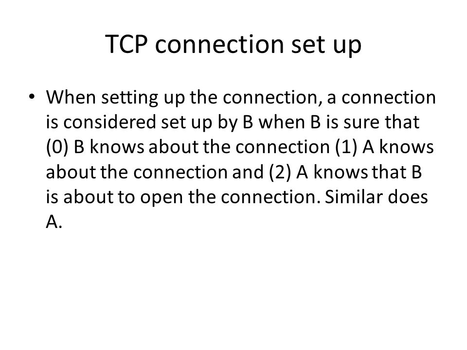 TCP connection set up When setting up the connection, a connection is considered set up by B when B is sure that (0) B knows about the connection (1) A knows about the connection and (2) A knows that B is about to open the connection.
