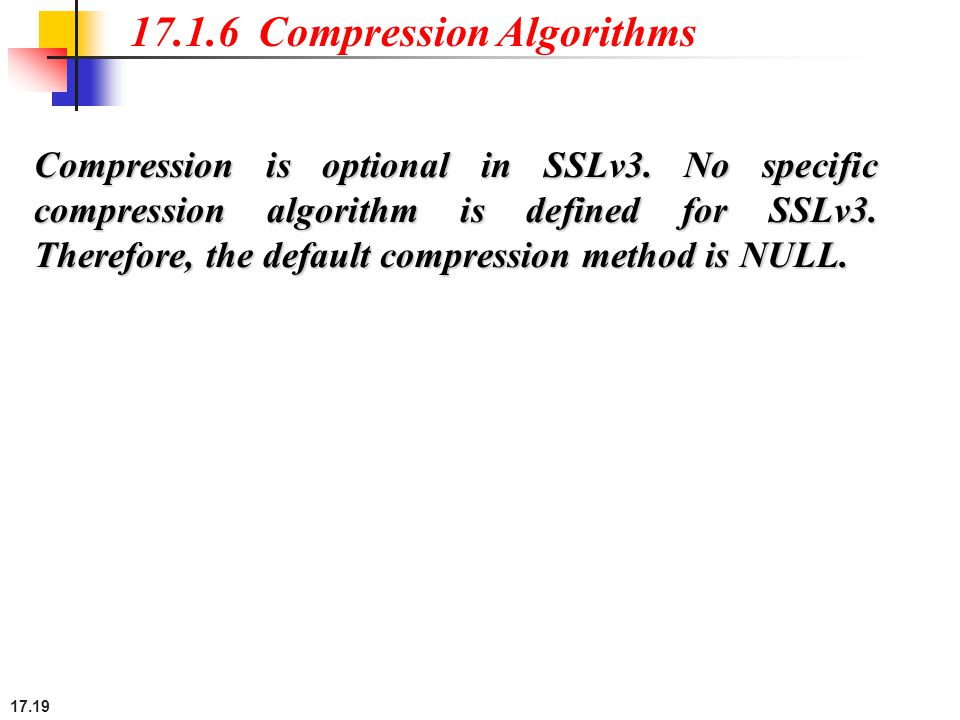 17.19 17.1.6 Compression Algorithms Compression is optional in SSLv3. No specific compression algorithm is defined for SSLv3. Therefore, the default c