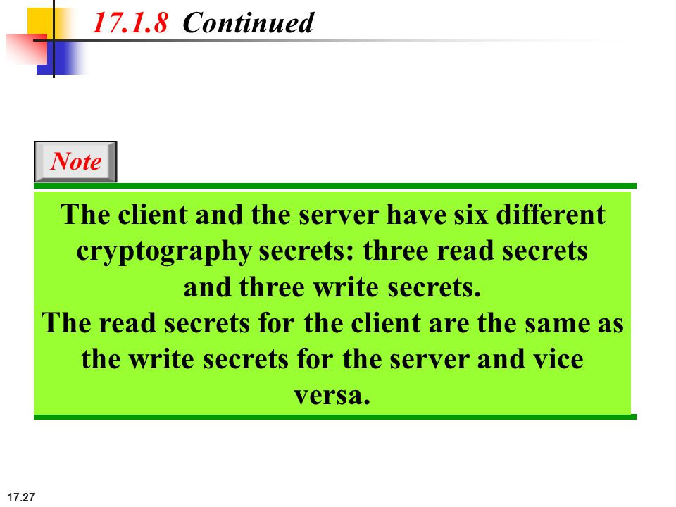 17.27 17.1.8 Continued The client and the server have six different cryptography secrets: three read secrets and three write secrets.