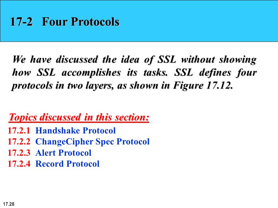 17.28 17-2 Four Protocols We have discussed the idea of SSL without showing how SSL accomplishes its tasks. SSL defines four protocols in two layers,