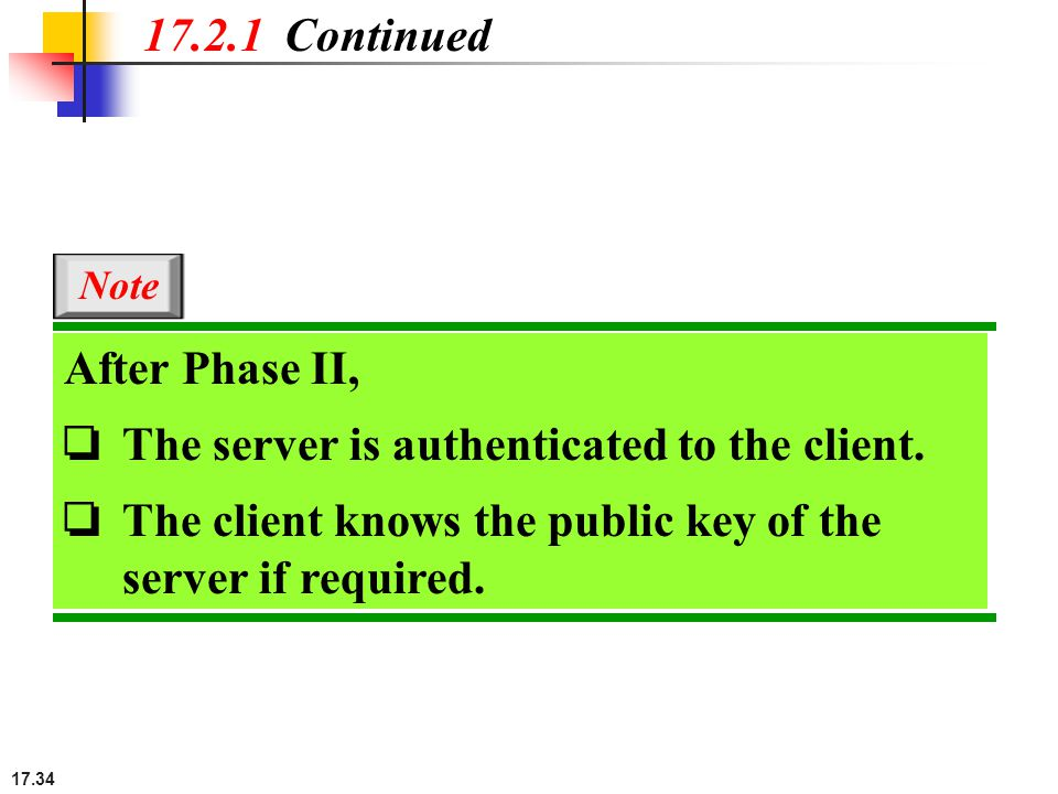 17.34 17.2.1 Continued After Phase II, ❏ The server is authenticated to the client. ❏ The client knows the public key of the server if required. Note