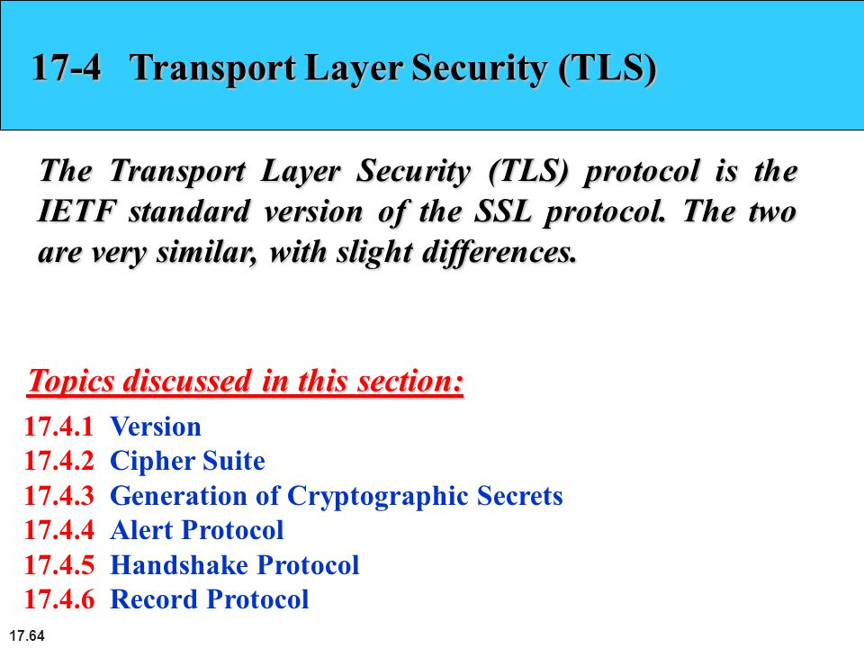 17.64 17-4 Transport Layer Security (TLS) The Transport Layer Security (TLS) protocol is the IETF standard version of the SSL protocol. The two are ve
