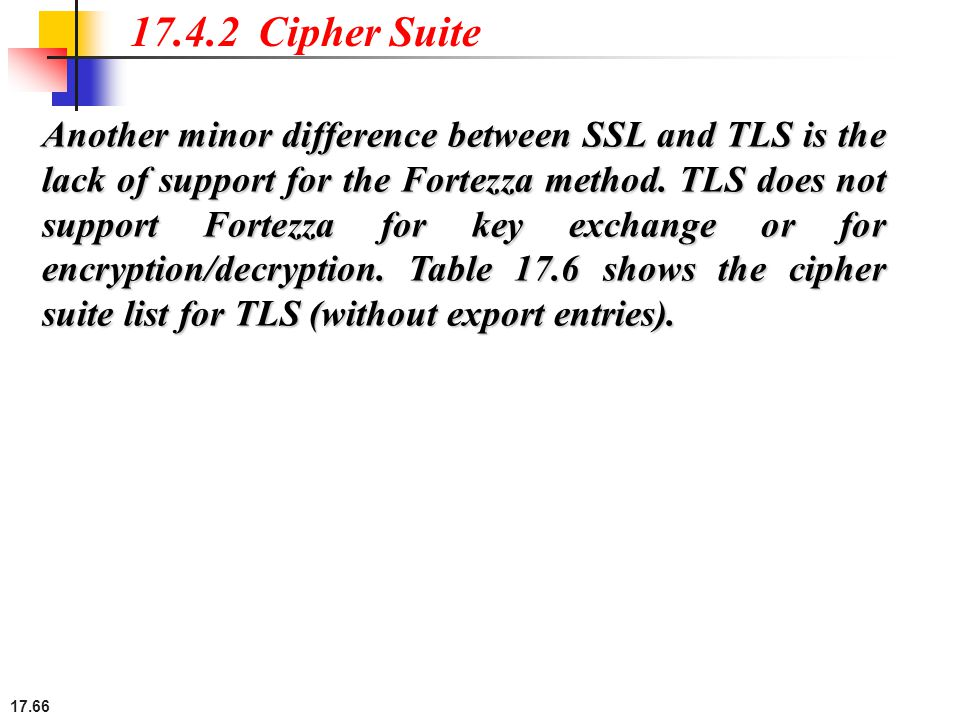 17.66 17.4.2 Cipher Suite Another minor difference between SSL and TLS is the lack of support for the Fortezza method. TLS does not support Fortezza f