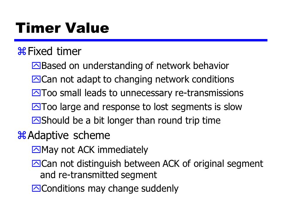 Timer Value zFixed timer yBased on understanding of network behavior yCan not adapt to changing network conditions yToo small leads to unnecessary re-transmissions yToo large and response to lost segments is slow yShould be a bit longer than round trip time zAdaptive scheme yMay not ACK immediately yCan not distinguish between ACK of original segment and re-transmitted segment yConditions may change suddenly