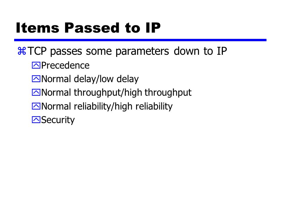 Items Passed to IP zTCP passes some parameters down to IP yPrecedence yNormal delay/low delay yNormal throughput/high throughput yNormal reliability/high reliability ySecurity