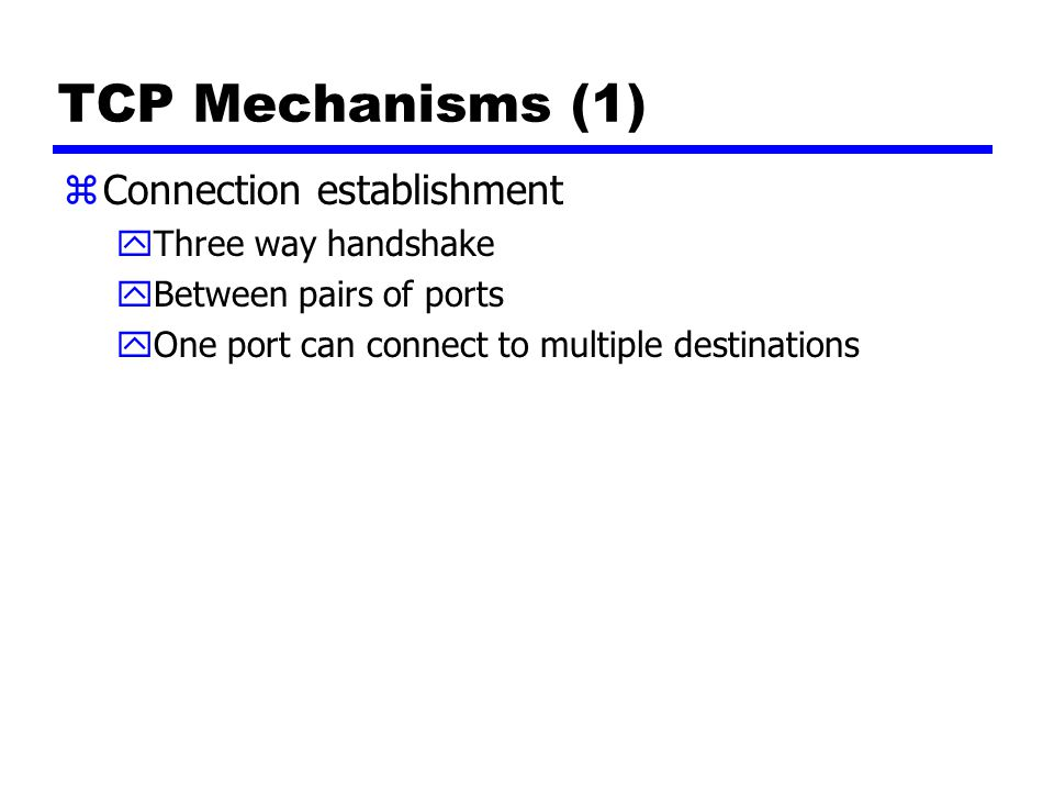 TCP Mechanisms (1) zConnection establishment yThree way handshake yBetween pairs of ports yOne port can connect to multiple destinations