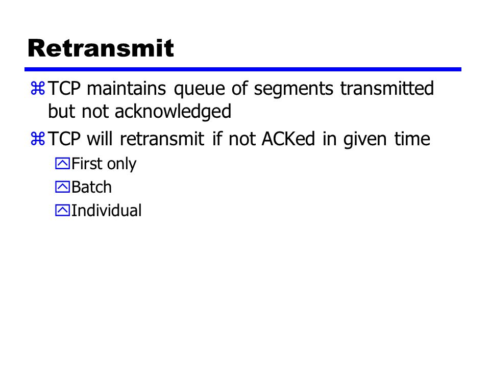 Retransmit zTCP maintains queue of segments transmitted but not acknowledged zTCP will retransmit if not ACKed in given time yFirst only yBatch yIndividual