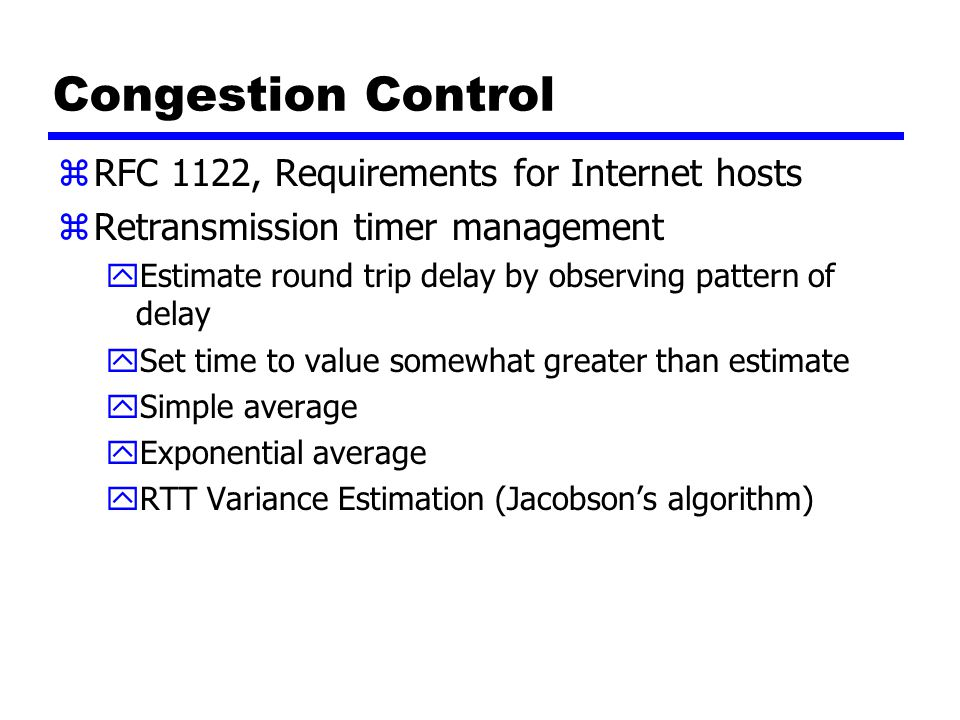 Congestion Control zRFC 1122, Requirements for Internet hosts zRetransmission timer management yEstimate round trip delay by observing pattern of delay ySet time to value somewhat greater than estimate ySimple average yExponential average yRTT Variance Estimation (Jacobson's algorithm)