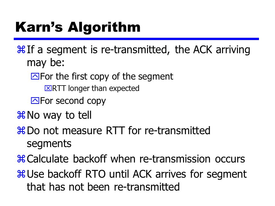 Karn's Algorithm zIf a segment is re-transmitted, the ACK arriving may be: yFor the first copy of the segment xRTT longer than expected yFor second copy zNo way to tell zDo not measure RTT for re-transmitted segments zCalculate backoff when re-transmission occurs zUse backoff RTO until ACK arrives for segment that has not been re-transmitted
