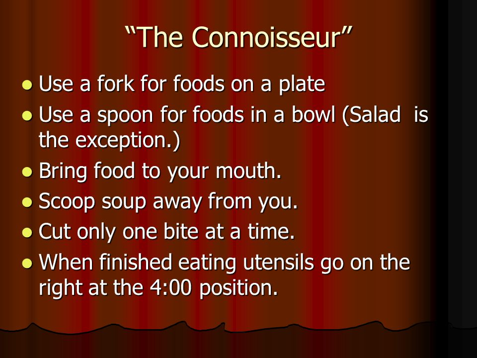 The Connoisseur Use a fork for foods on a plate Use a fork for foods on a plate Use a spoon for foods in a bowl (Salad is the exception.) Use a spoon for foods in a bowl (Salad is the exception.) Bring food to your mouth.