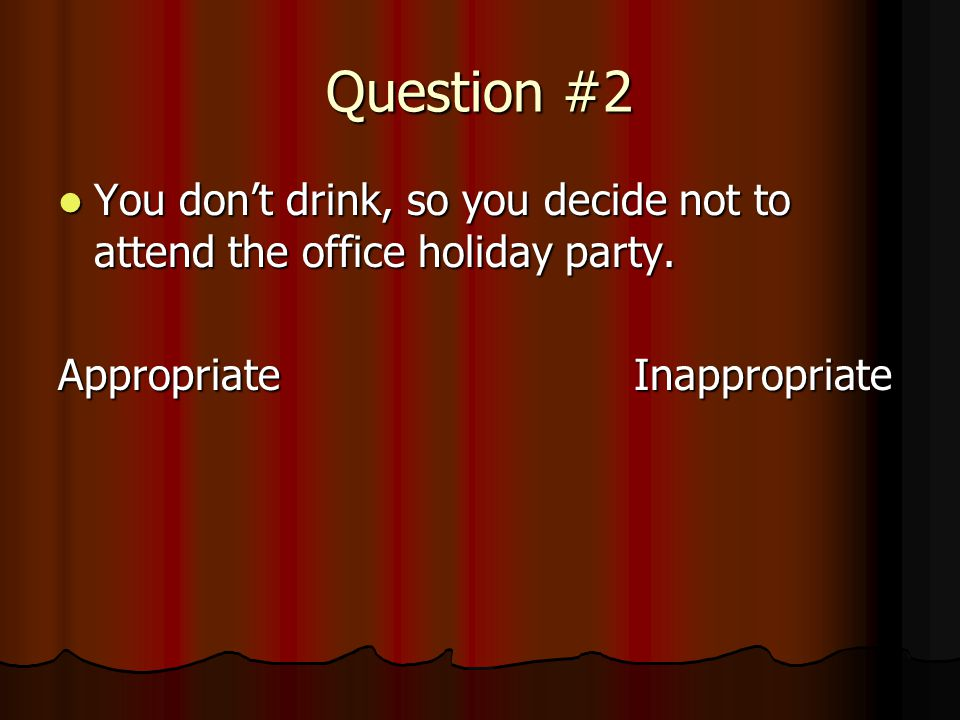 Question #2 You don't drink, so you decide not to attend the office holiday party.
