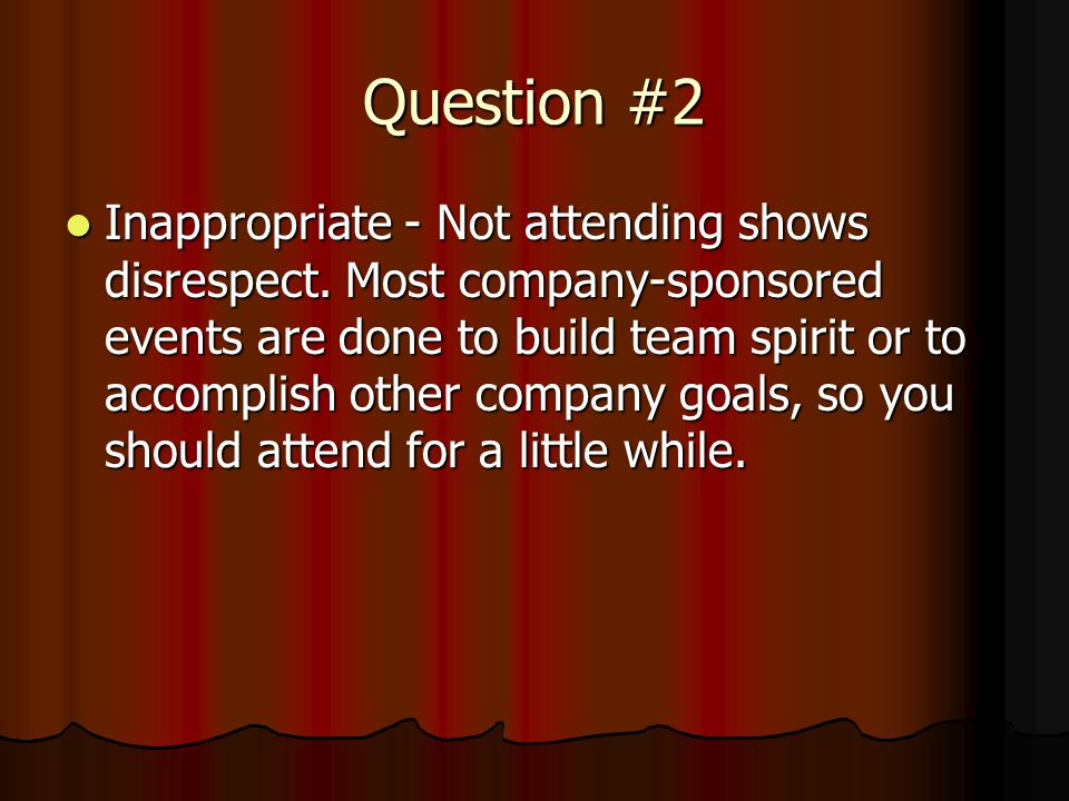 Question #2 Inappropriate - Not attending shows disrespect.