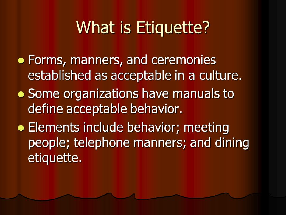 What is Etiquette.Forms, manners, and ceremonies established as acceptable in a culture.
