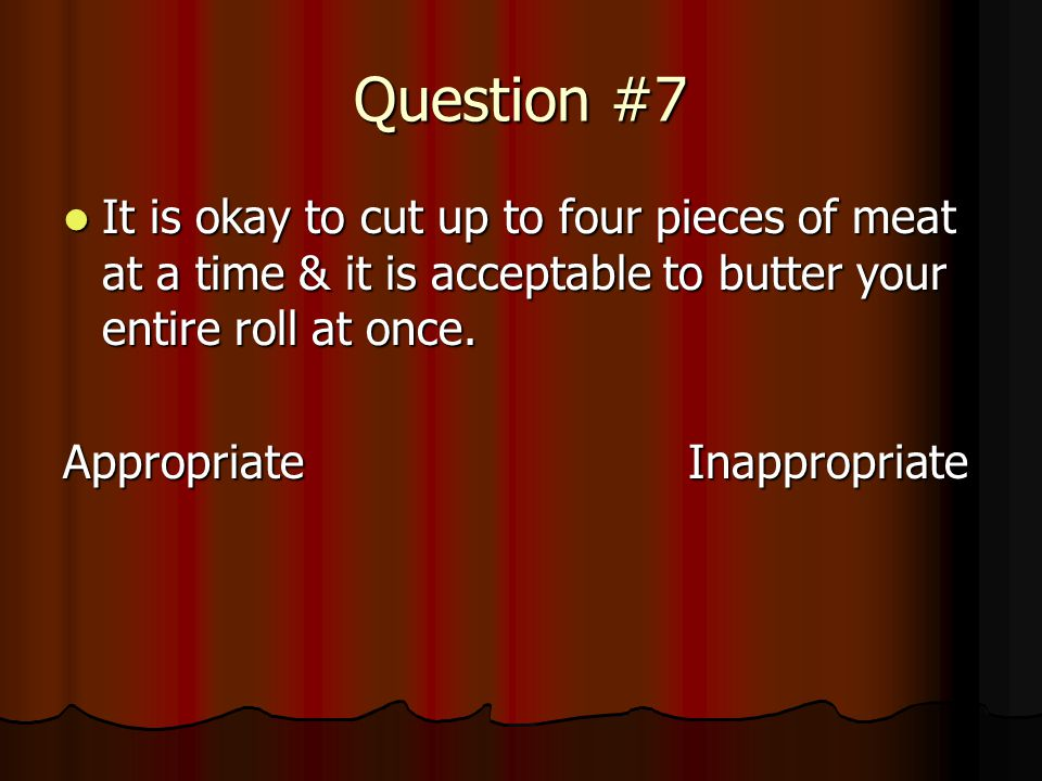 Question #7 It is okay to cut up to four pieces of meat at a time & it is acceptable to butter your entire roll at once.