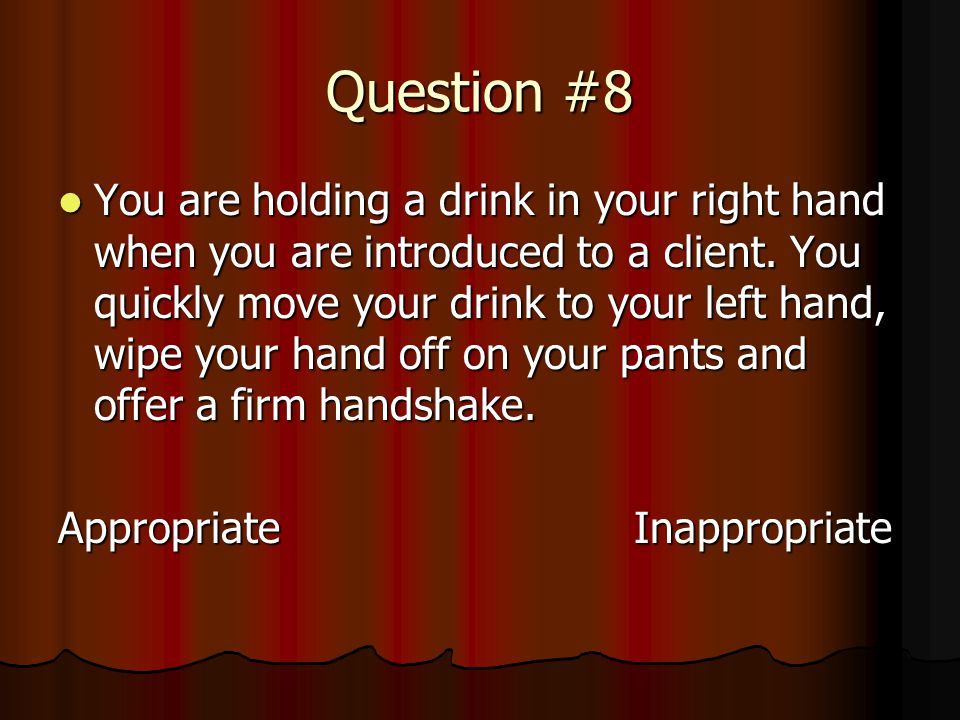 Question #8 You are holding a drink in your right hand when you are introduced to a client.