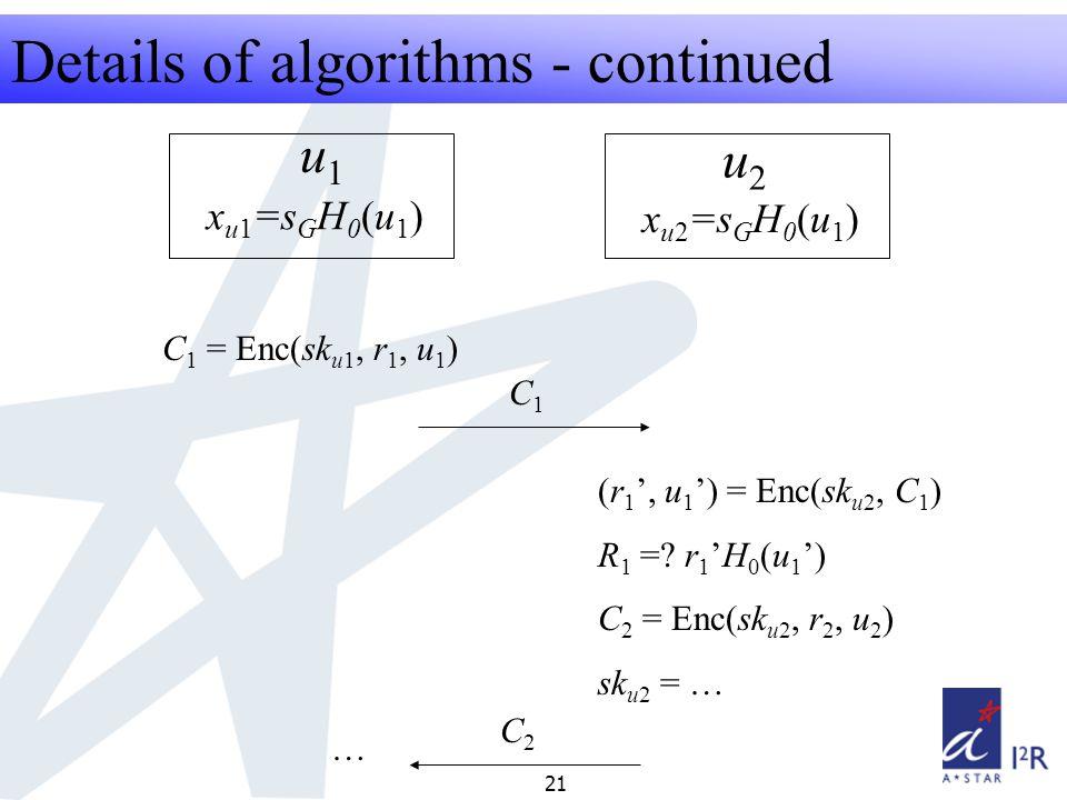RFID Security Seminar 2008 21 Details of algorithms - continued u1u1 u2u2 x u1 =s G H 0 (u 1 ) x u2 =s G H 0 (u 1 ) C 1 = Enc(sk u1, r 1, u 1 ) C1C1 (r 1 ', u 1 ') = Enc(sk u2, C 1 ) R 1 =.
