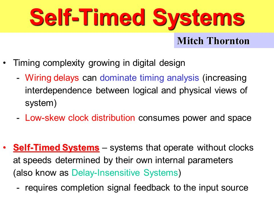 Self-Timed Systems Timing complexity growing in digital design -Wiring delays can dominate timing analysis (increasing interdependence between logical and physical views of system) -Low-skew clock distribution consumes power and space Self-Timed SystemsSelf-Timed Systems – systems that operate without clocks at speeds determined by their own internal parameters (also know as Delay-Insensitive Systems) -requires completion signal feedback to the input source Mitch Thornton