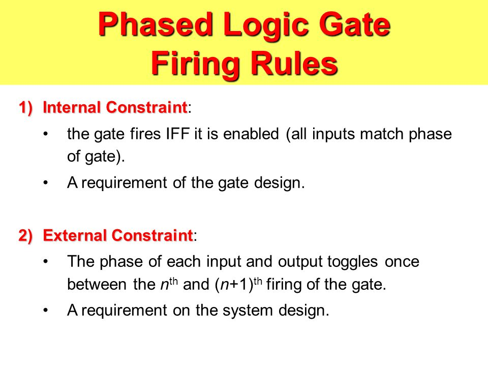 Phased Logic Gate Firing Rules 1)Internal Constraint 1)Internal Constraint: the gate fires IFF it is enabled (all inputs match phase of gate).
