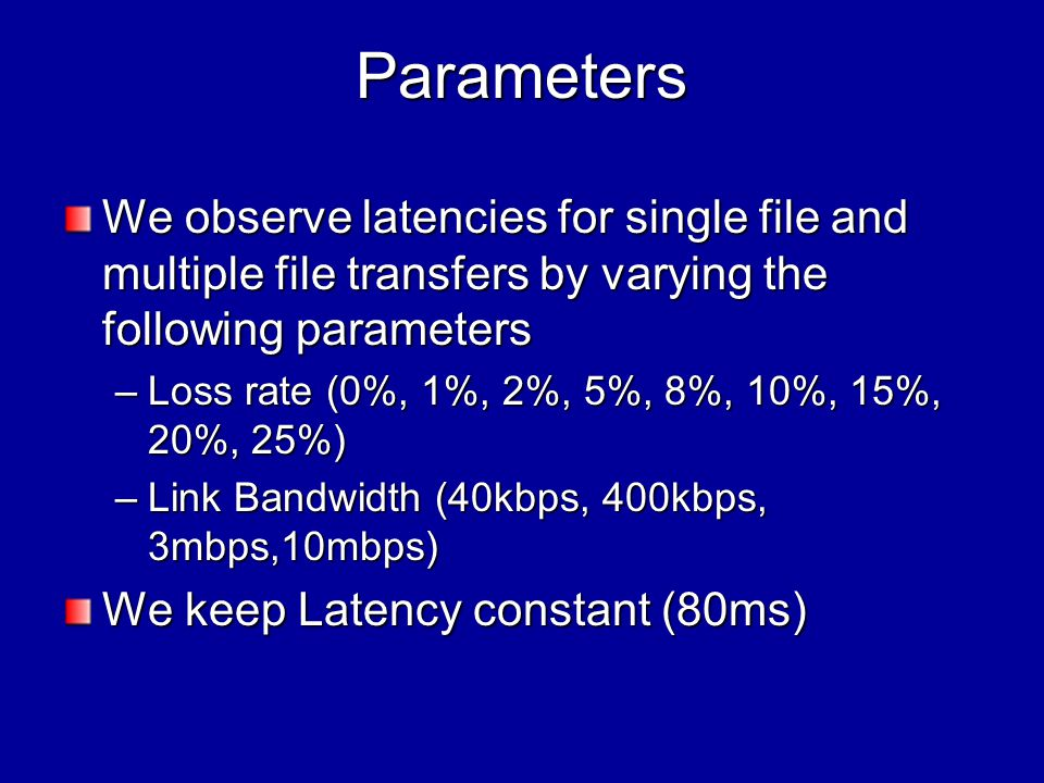 Parameters We observe latencies for single file and multiple file transfers by varying the following parameters –Loss rate (0%, 1%, 2%, 5%, 8%, 10%, 15%, 20%, 25%) –Link Bandwidth (40kbps, 400kbps, 3mbps,10mbps) We keep Latency constant (80ms)