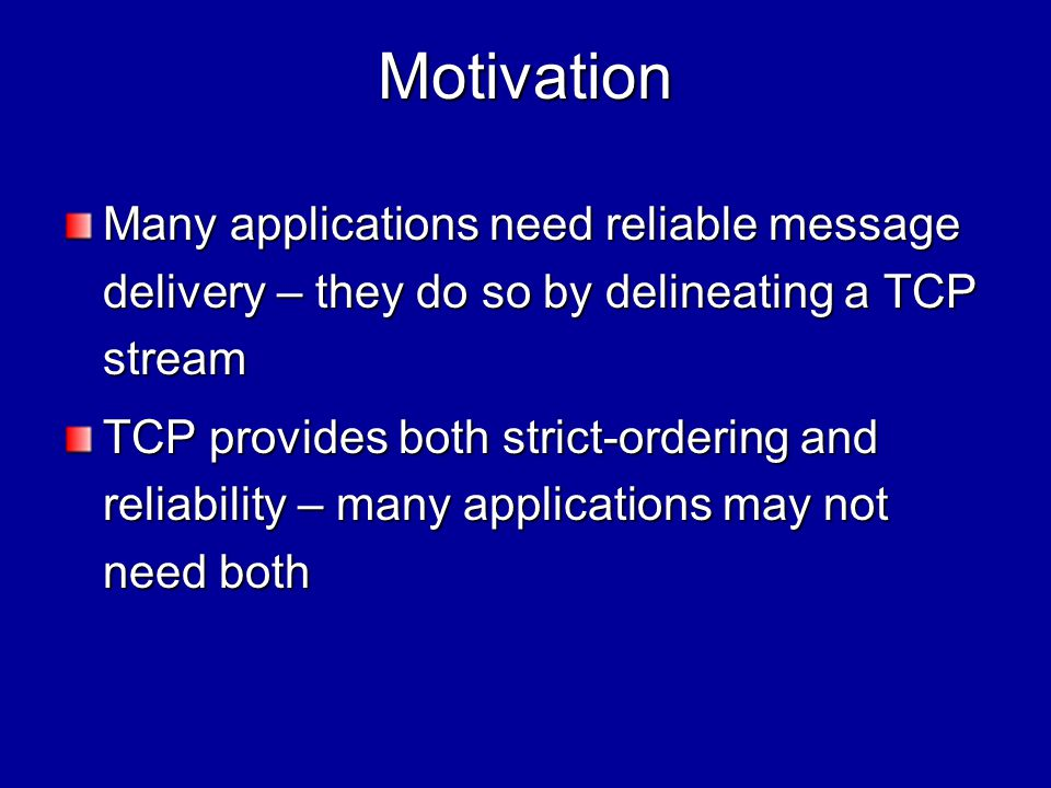 Motivation (contd) HTTP is one such application –While transferring multiple embedded files we only want Reliable file transfer for each file Partial ordering for the packets of each file but not total ordering amongst all the packets –TCP provides more than this (but overhead?) –SCTP may help (how.