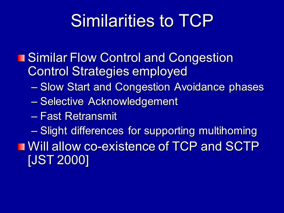 Similarities to TCP Similar Flow Control and Congestion Control Strategies employed –Slow Start and Congestion Avoidance phases –Selective Acknowledgement –Fast Retransmit –Slight differences for supporting multihoming Will allow co-existence of TCP and SCTP [JST 2000]