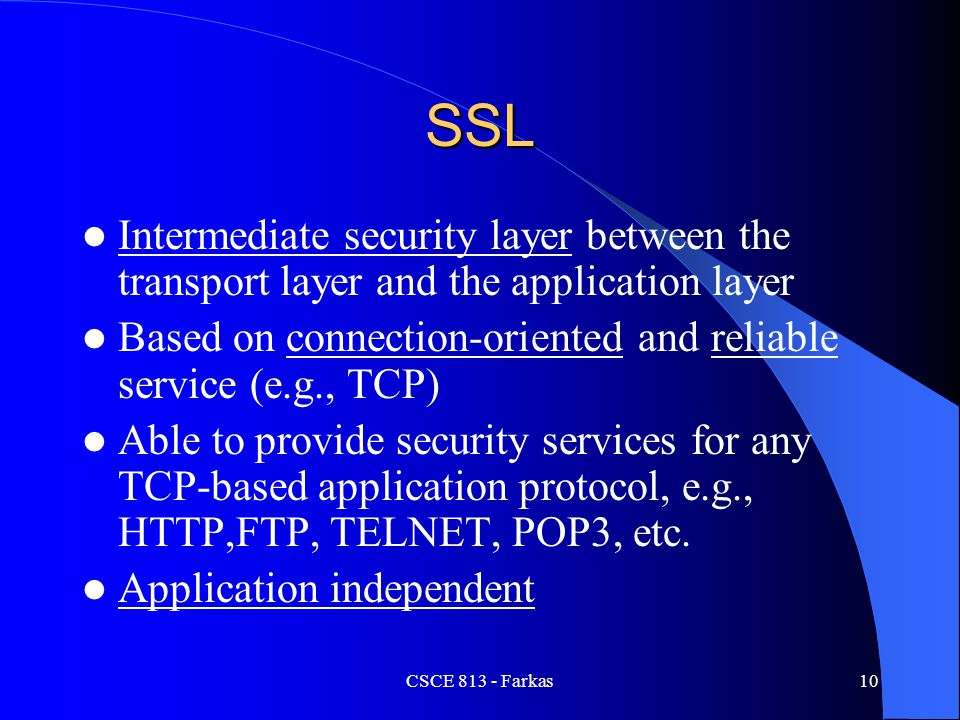 CSCE 813 - Farkas10 SSL Intermediate security layer between the transport layer and the application layer Based on connection-oriented and reliable se