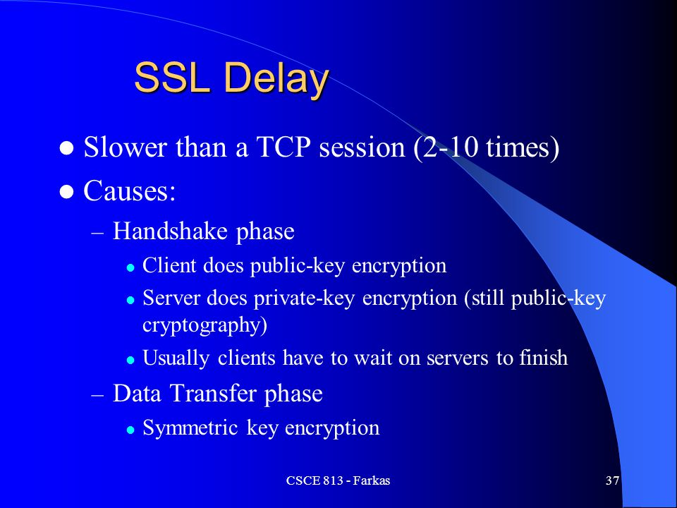CSCE 813 - Farkas37 SSL Delay Slower than a TCP session (2-10 times) Causes: – Handshake phase Client does public-key encryption Server does private-k