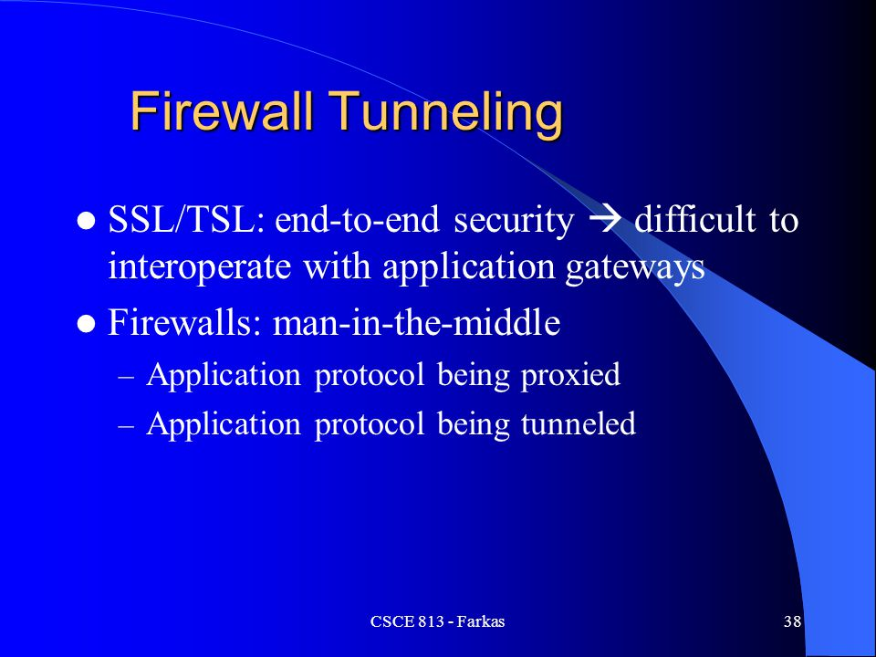CSCE 813 - Farkas38 Firewall Tunneling SSL/TSL: end-to-end security  difficult to interoperate with application gateways Firewalls: man-in-the-middle