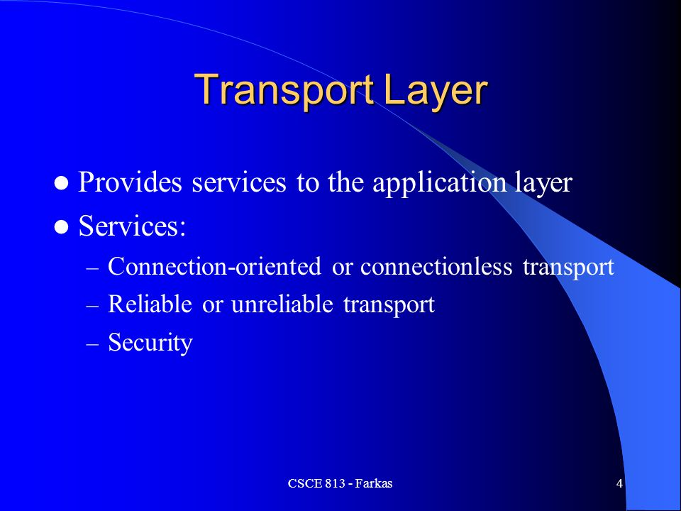 CSCE 813 - Farkas4 Transport Layer Provides services to the application layer Services: – Connection-oriented or connectionless transport – Reliable o