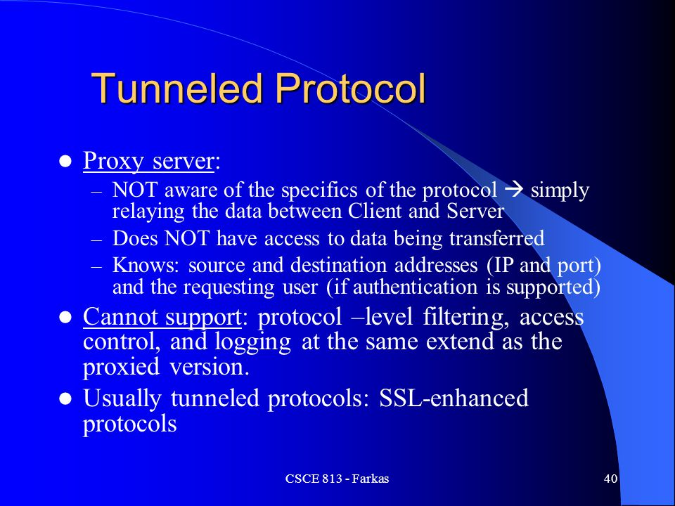 CSCE 813 - Farkas40 Tunneled Protocol Proxy server: – NOT aware of the specifics of the protocol  simply relaying the data between Client and Server