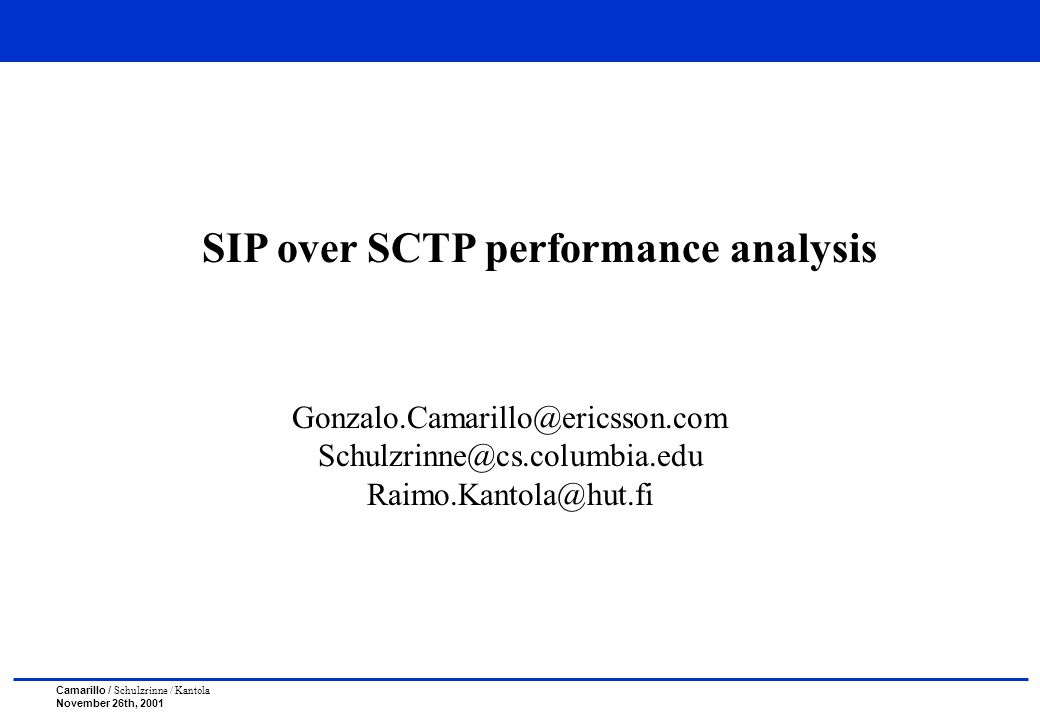 Camarillo / Schulzrinne / Kantola November 26th, 2001 SIP over SCTP performance analysis Gonzalo.Camarillo@ericsson.com Schulzrinne@cs.columbia.edu Raimo.Kantola@hut.fi