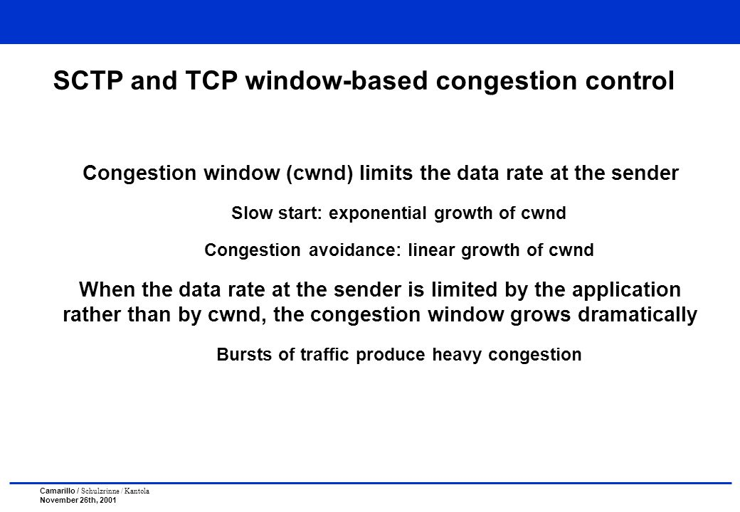 Camarillo / Schulzrinne / Kantola November 26th, 2001 SCTP and TCP window-based congestion control Congestion window (cwnd) limits the data rate at the sender Slow start: exponential growth of cwnd Congestion avoidance: linear growth of cwnd When the data rate at the sender is limited by the application rather than by cwnd, the congestion window grows dramatically Bursts of traffic produce heavy congestion