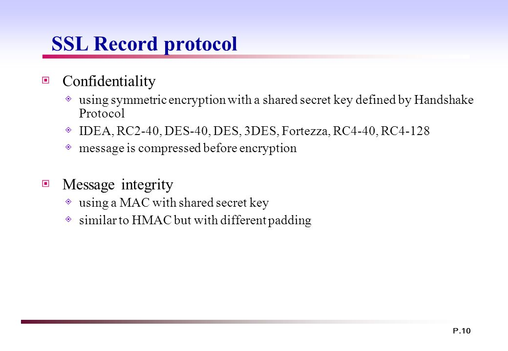 P.10 SSL Record protocol ▣ Confidentiality ◈ using symmetric encryption with a shared secret key defined by Handshake Protocol ◈ IDEA, RC2-40, DES-40, DES, 3DES, Fortezza, RC4-40, RC4-128 ◈ message is compressed before encryption ▣ Message integrity ◈ using a MAC with shared secret key ◈ similar to HMAC but with different padding