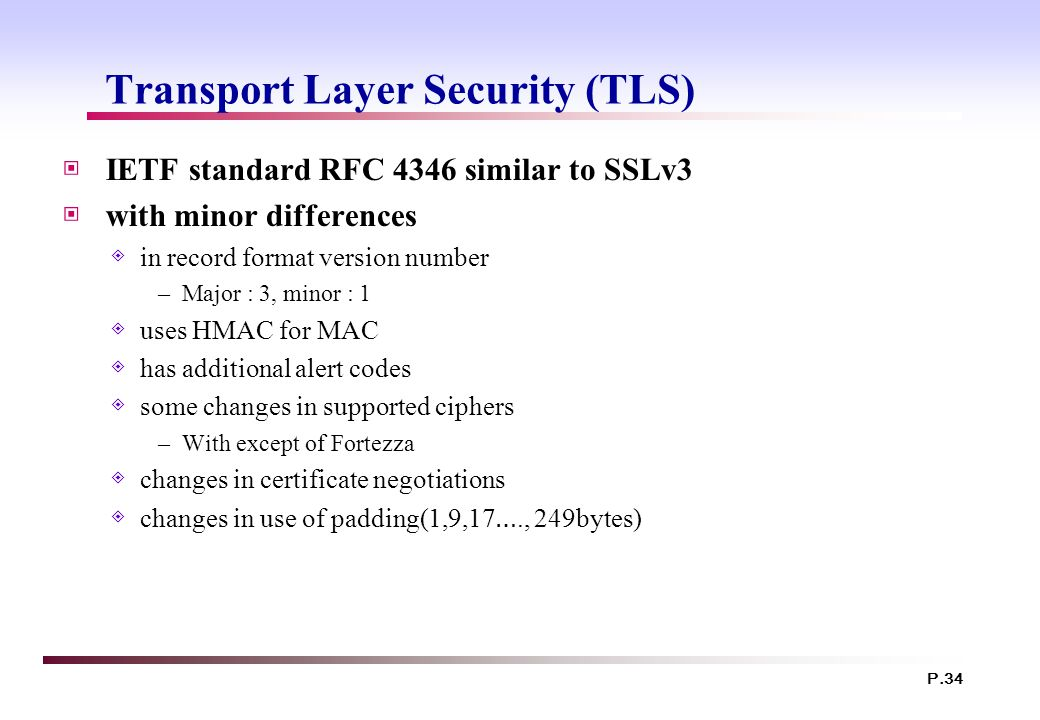 P.34 Transport Layer Security (TLS) ▣ IETF standard RFC 4346 similar to SSLv3 ▣ with minor differences ◈ in record format version number –Major : 3, minor : 1 ◈ uses HMAC for MAC ◈ has additional alert codes ◈ some changes in supported ciphers –With except of Fortezza ◈ changes in certificate negotiations ◈ changes in use of padding(1,9,17 …., 249bytes)