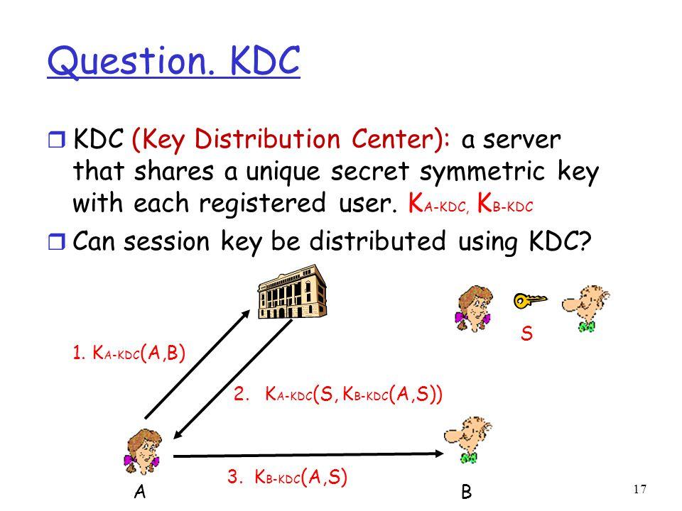 Question. KDC r KDC (Key Distribution Center): a server that shares a unique secret symmetric key with each registered user. K A-KDC, K B-KDC r Can se