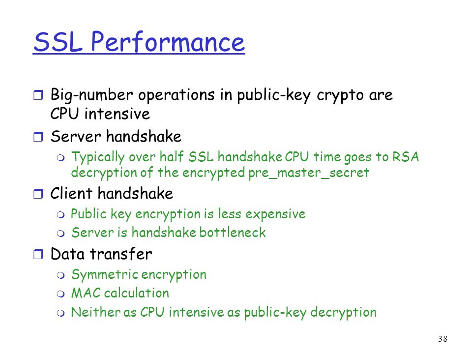 38 SSL Performance r Big-number operations in public-key crypto are CPU intensive r Server handshake m Typically over half SSL handshake CPU time goes to RSA decryption of the encrypted pre_master_secret r Client handshake m Public key encryption is less expensive m Server is handshake bottleneck r Data transfer m Symmetric encryption m MAC calculation m Neither as CPU intensive as public-key decryption