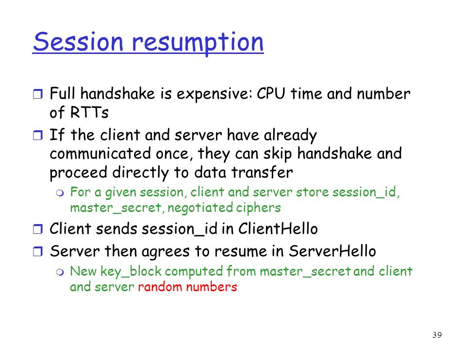 39 Session resumption r Full handshake is expensive: CPU time and number of RTTs r If the client and server have already communicated once, they can skip handshake and proceed directly to data transfer m For a given session, client and server store session_id, master_secret, negotiated ciphers r Client sends session_id in ClientHello r Server then agrees to resume in ServerHello m New key_block computed from master_secret and client and server random numbers