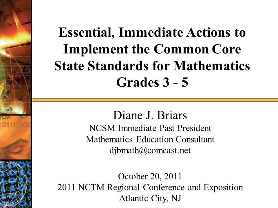 Essential, Immediate Actions to Implement the Common Core State Standards for Mathematics Grades 3 - 5 Diane J. Briars NCSM Immediate Past President M