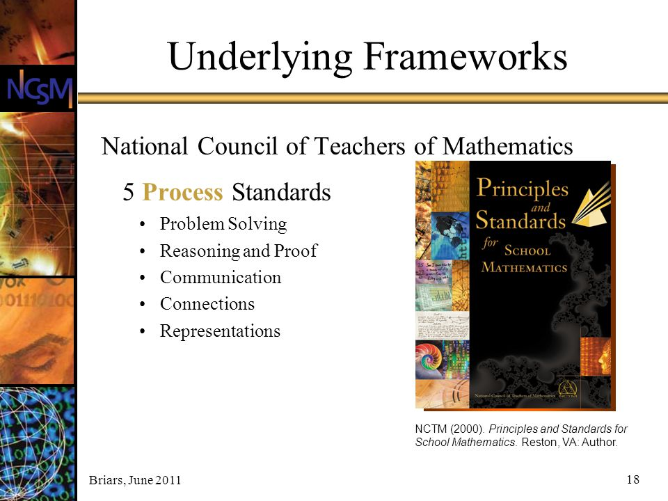 Briars, June 2011 18 Underlying Frameworks National Council of Teachers of Mathematics 5 Process Standards Problem Solving Reasoning and Proof Communi