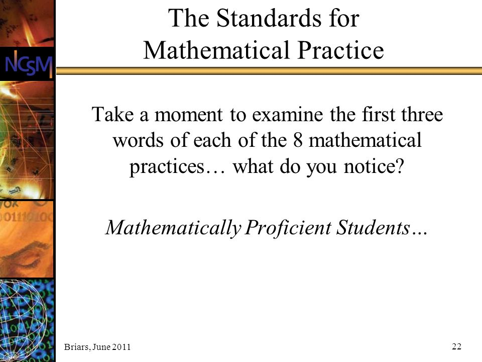 Briars, June 2011 22 The Standards for Mathematical Practice Take a moment to examine the first three words of each of the 8 mathematical practices… w