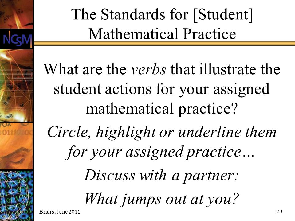 Briars, June 2011 23 The Standards for [Student] Mathematical Practice What are the verbs that illustrate the student actions for your assigned mathem