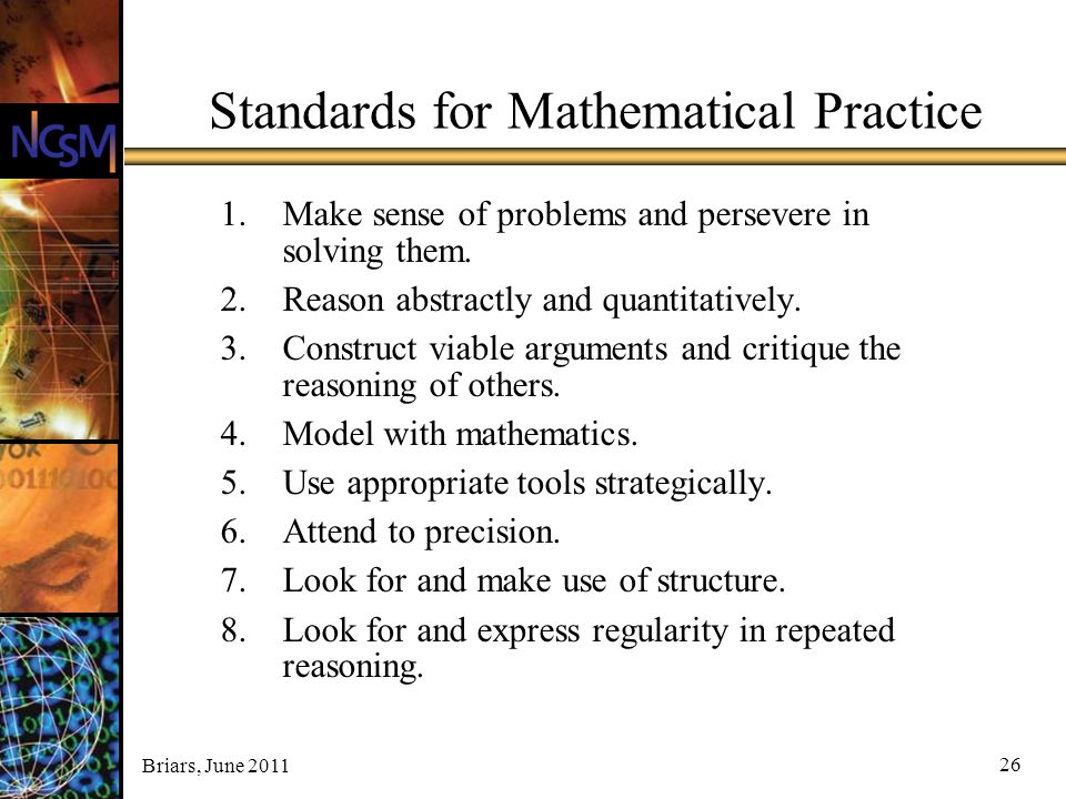 Briars, June 2011 26 Standards for Mathematical Practice 1.Make sense of problems and persevere in solving them. 2.Reason abstractly and quantitativel