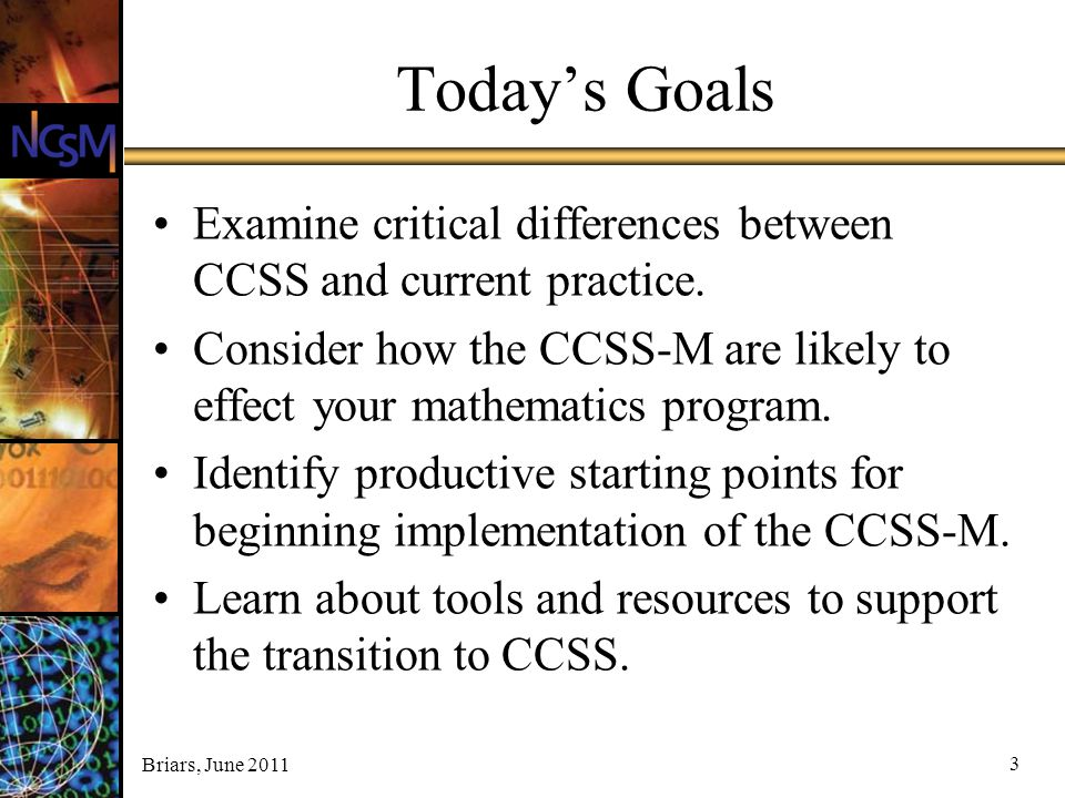 Briars, June 2011 3 Today's Goals Examine critical differences between CCSS and current practice. Consider how the CCSS-M are likely to effect your ma