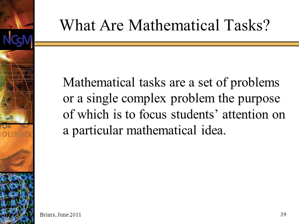 Briars, June 2011 39 What Are Mathematical Tasks? Mathematical tasks are a set of problems or a single complex problem the purpose of which is to focu