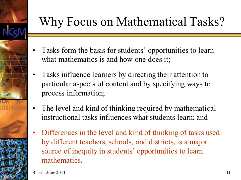 Briars, June 2011 41 Why Focus on Mathematical Tasks? Tasks form the basis for students' opportunities to learn what mathematics is and how one does i