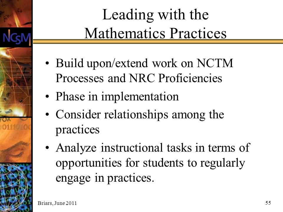 Briars, June 2011 55 Leading with the Mathematics Practices Build upon/extend work on NCTM Processes and NRC Proficiencies Phase in implementation Con