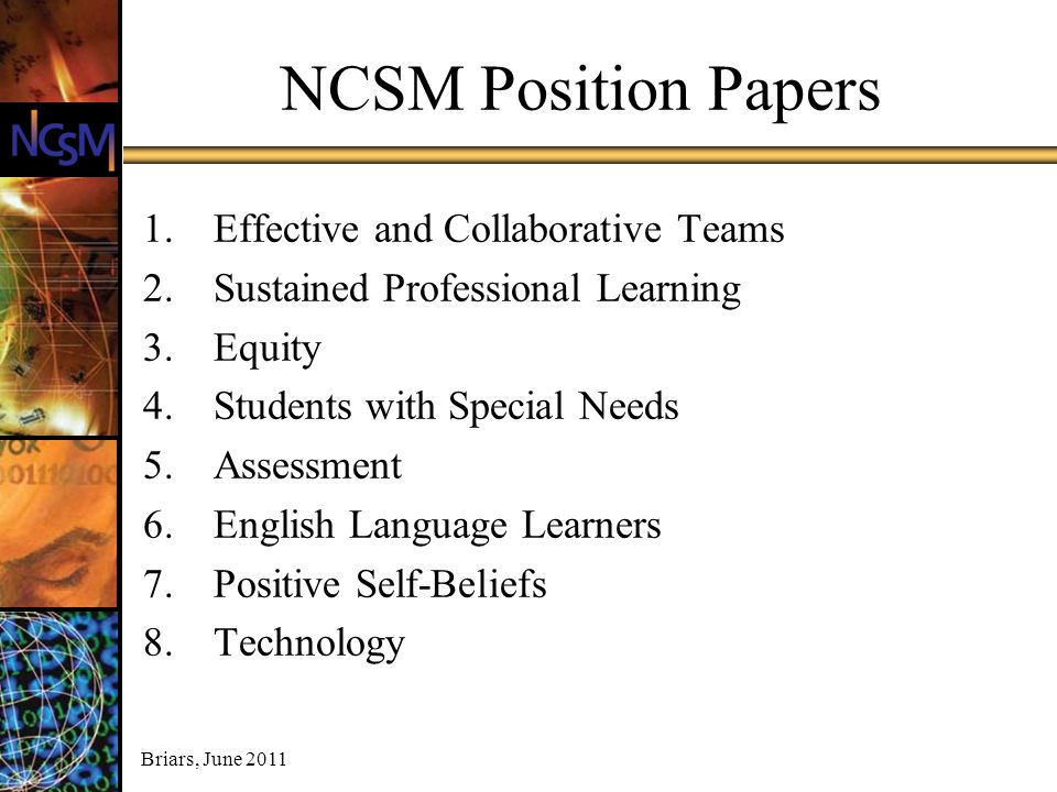 Briars, June 2011 NCSM Position Papers 1.Effective and Collaborative Teams 2.Sustained Professional Learning 3.Equity 4.Students with Special Needs 5.