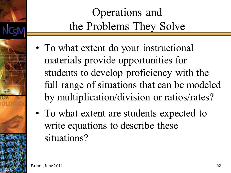 Briars, June 2011 Operations and the Problems They Solve To what extent do your instructional materials provide opportunities for students to develop